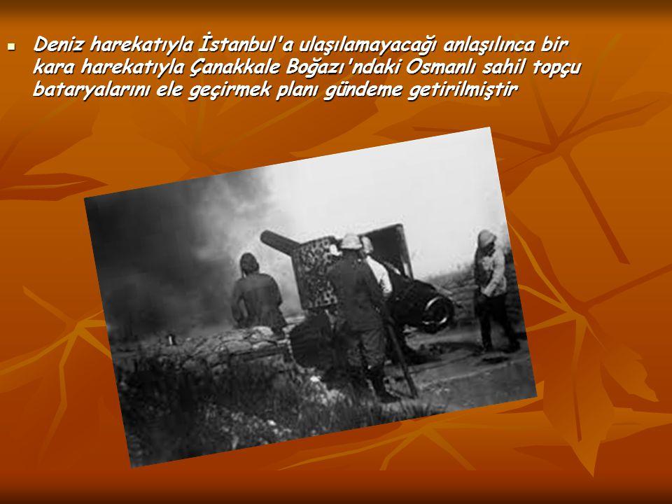 Deniz harekatıyla İstanbul'a ulaşılamayacağı anlaşılınca bir kara harekatıyla Çanakkale Boğazı'ndaki Osmanlı sahil topçu bataryalarını ele geçirmek pl