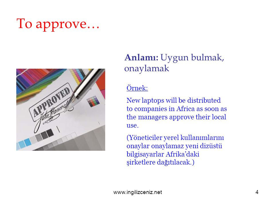 www.ingilizceniz.net4 To approve… Anlamı: Uygun bulmak, onaylamak Örnek: New laptops will be distributed to companies in Africa as soon as the managers approve their local use.