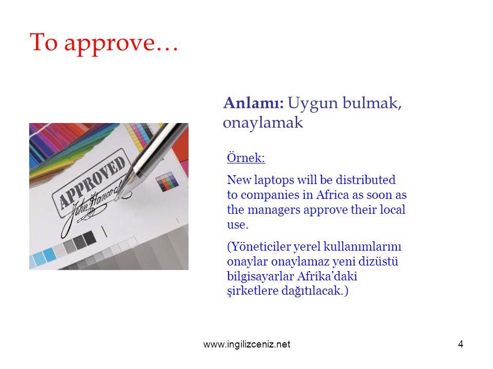 www.ingilizceniz.net4 To approve… Anlamı: Uygun bulmak, onaylamak Örnek: New laptops will be distributed to companies in Africa as soon as the manager