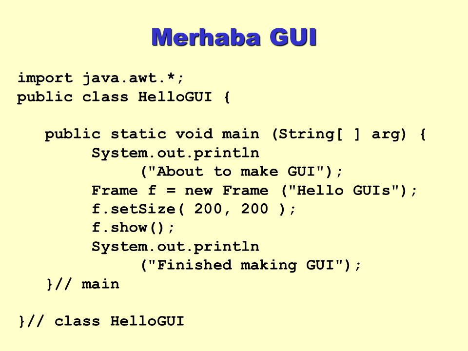 Merhaba GUI import java.awt.*; public class HelloGUI { public static void main (String[ ] arg) { System.out.println ( About to make GUI ); Frame f = new Frame ( Hello GUIs ); f.setSize( 200, 200 ); f.show(); System.out.println ( Finished making GUI ); }// main }// class HelloGUI