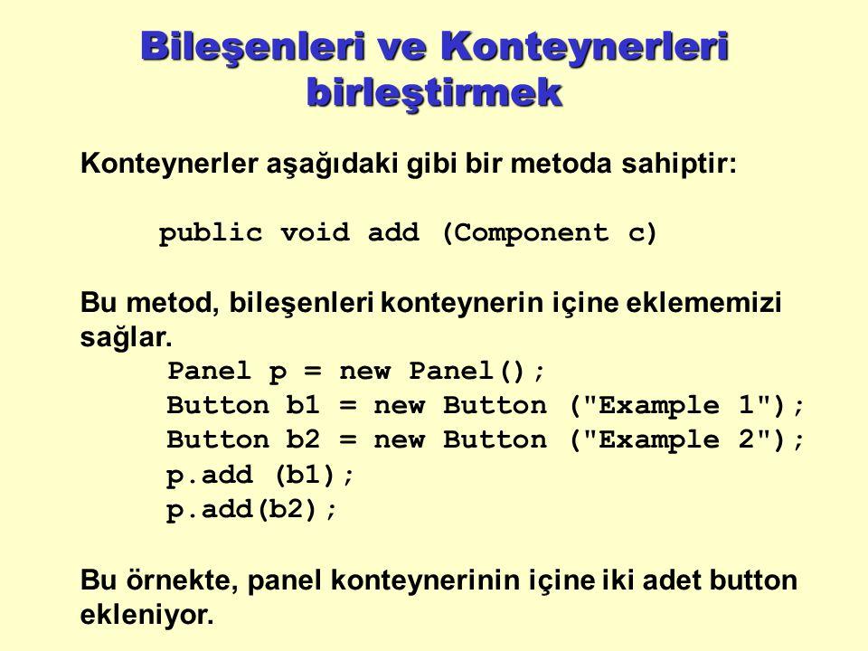 Bileşenleri ve Konteynerleri birleştirmek Konteynerler aşağıdaki gibi bir metoda sahiptir: public void add (Component c) Bu metod, bileşenleri konteynerin içine eklememizi sağlar.