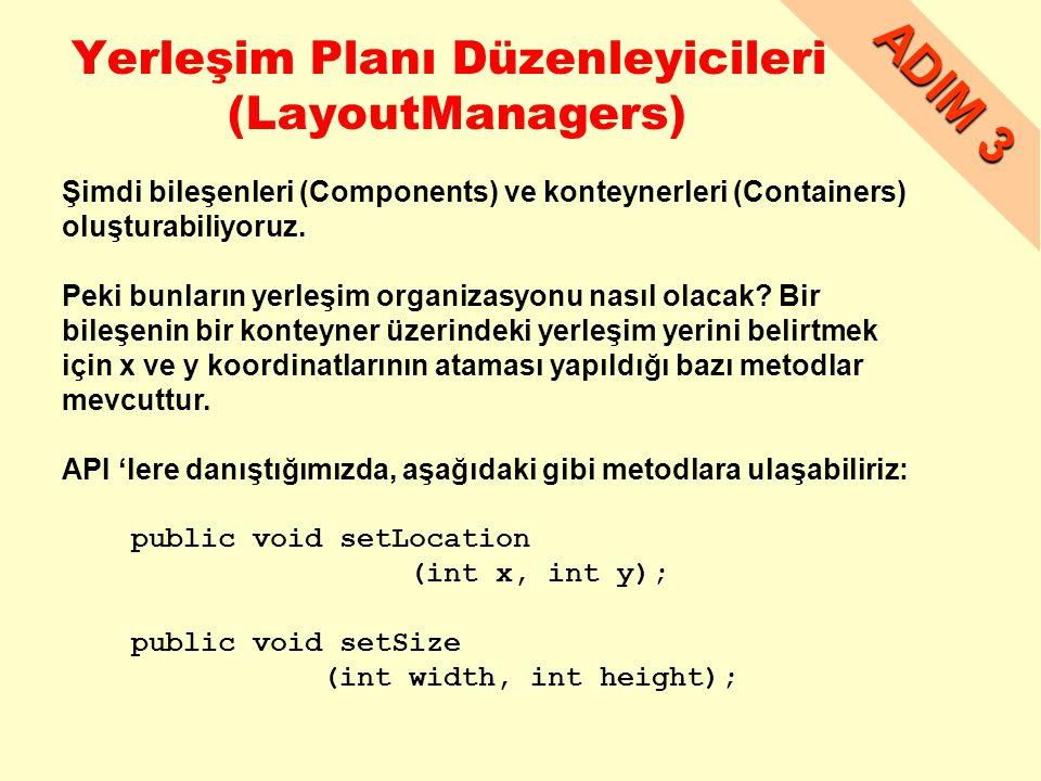 Yerleşim Planı Düzenleyicileri (LayoutManagers) ADIM 3 Şimdi bileşenleri (Components) ve konteynerleri (Containers) oluşturabiliyoruz.