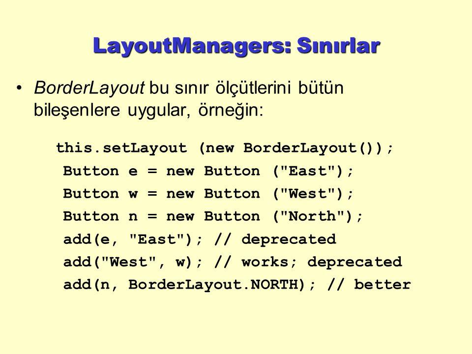 LayoutManagers: Sınırlar BorderLayout bu sınır ölçütlerini bütün bileşenlere uygular, örneğin: this.setLayout (new BorderLayout()); Button e = new Button ( East ); Button w = new Button ( West ); Button n = new Button ( North ); add(e, East ); // deprecated add( West , w); // works; deprecated add(n, BorderLayout.NORTH); // better