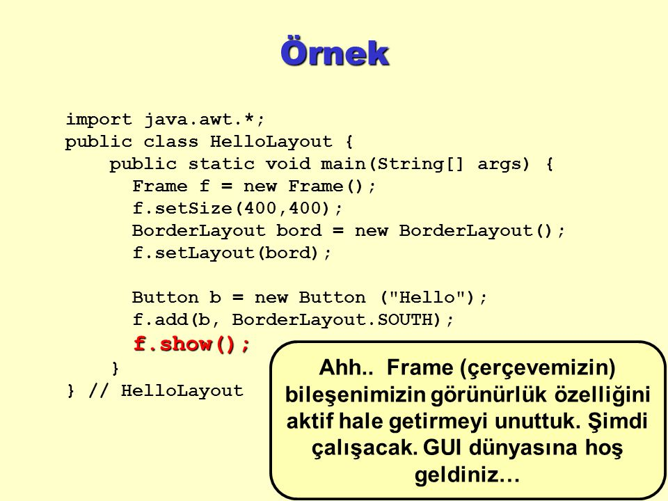 Örnek import java.awt.*; public class HelloLayout { public static void main(String[] args) { Frame f = new Frame(); f.setSize(400,400); BorderLayout bord = new BorderLayout(); f.setLayout(bord); Button b = new Button ( Hello ); f.add(b, BorderLayout.SOUTH);f.show(); } } // HelloLayout Ahh..