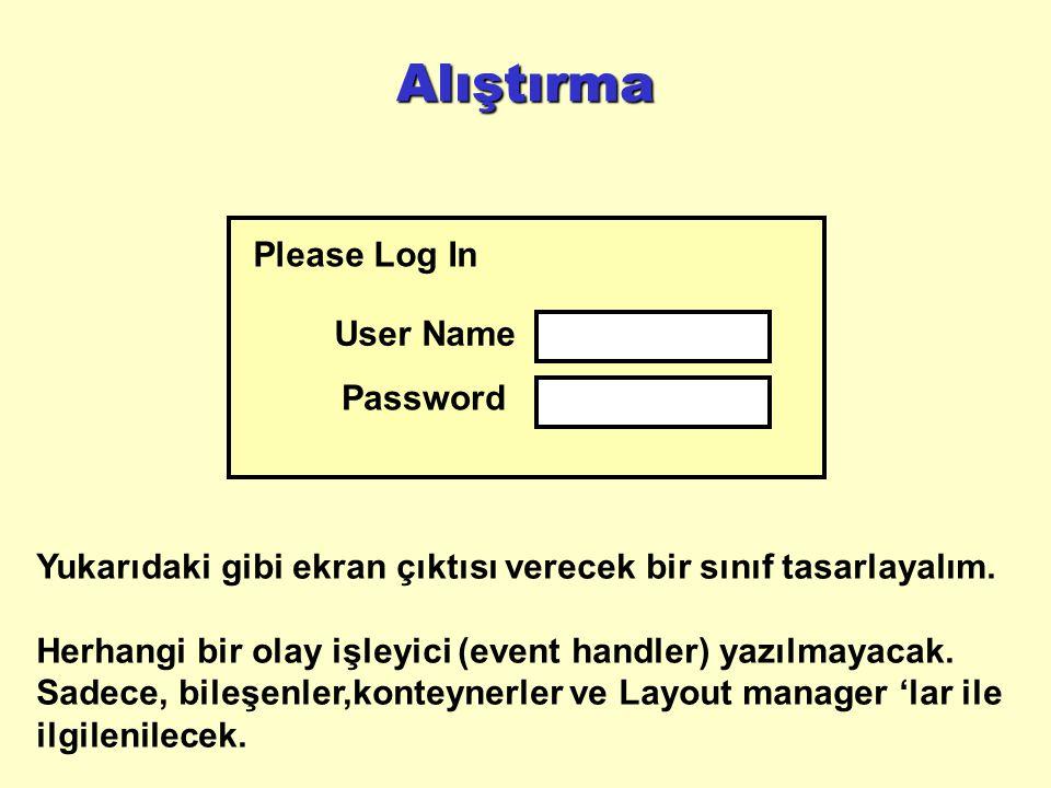 Alıştırma User Name Password Please Log In Yukarıdaki gibi ekran çıktısı verecek bir sınıf tasarlayalım.