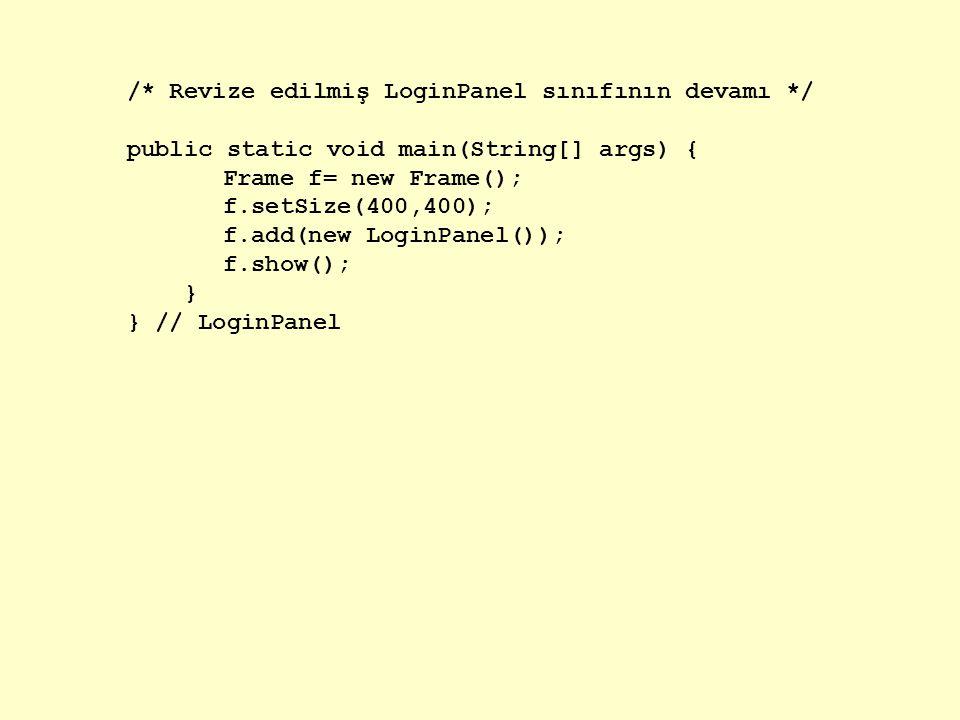 /* Revize edilmiş LoginPanel sınıfının devamı */ public static void main(String[] args) { Frame f= new Frame(); f.setSize(400,400); f.add(new LoginPanel()); f.show(); } } // LoginPanel