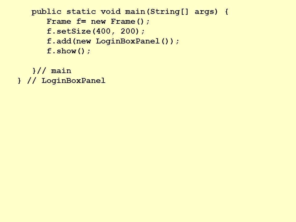public static void main(String[] args) { Frame f= new Frame(); f.setSize(400, 200); f.add(new LoginBoxPanel()); f.show(); }// main } // LoginBoxPanel