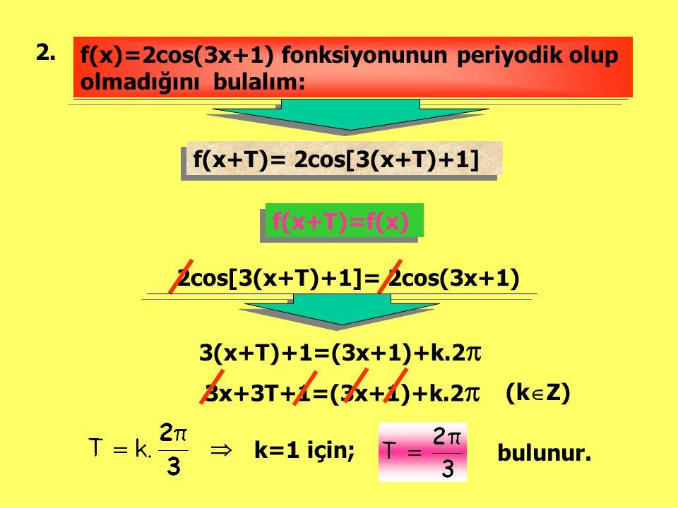 2. f(x)=2cos(3x+1) fonksiyonunun periyodik olup olmadığını bulalım: f(x+T)= 2cos[3(x+T)+1] f(x+T)= 2cos[3(x+T)+1] f(x+T)=f(x) 2cos[3(x+T)+1]= 2cos(3x+