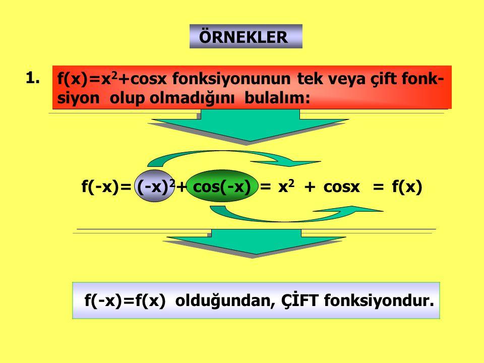 ÖRNEKLER 1. f(x)=x 2 +cosx fonksiyonunun tek veya çift fonk- siyon olup olmadığını bulalım: f(-x)= (-x) 2 + cos(-x) = x2x2 +cosx=f(x) f(-x)=f(x) olduğ