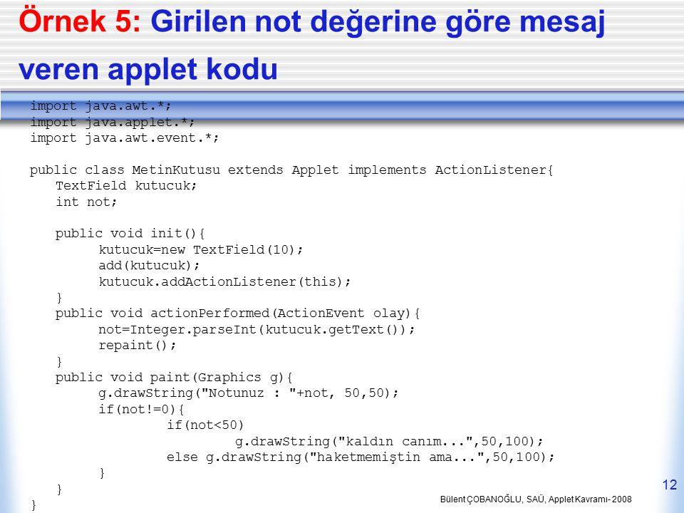 Bülent ÇOBANOĞLU, SAÜ, Applet Kavramı- 2008 12 Örnek 5: Girilen not değerine göre mesaj veren applet kodu import java.awt.*; import java.applet.*; imp