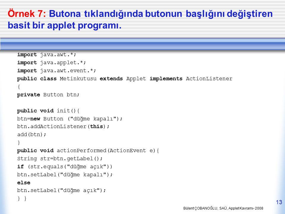 Bülent ÇOBANOĞLU, SAÜ, Applet Kavramı- 2008 13 Örnek 7: Butona tıklandığında butonun başlığını değiştiren basit bir applet programı. import java.awt.*