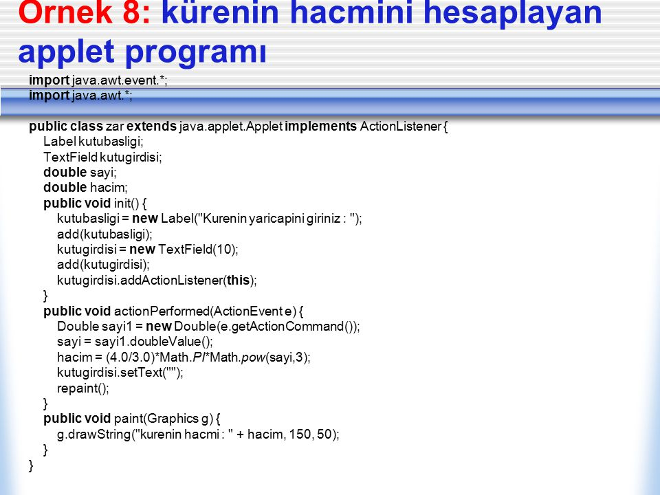 Örnek 8: kürenin hacmini hesaplayan applet programı import java.awt.event.*; import java.awt.*; public class zar extends java.applet.Applet implements