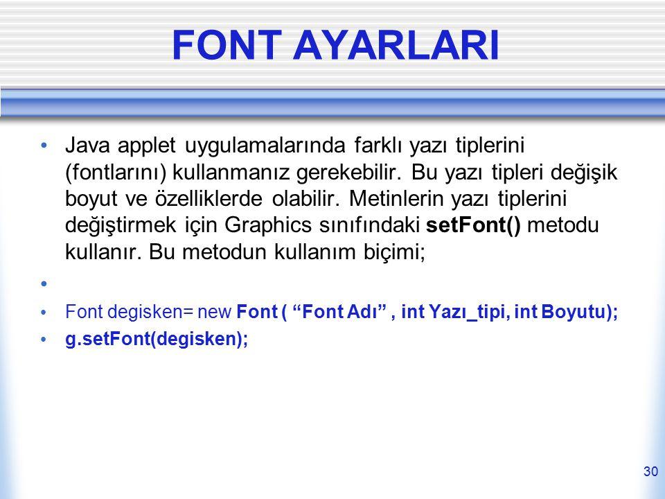 FONT AYARLARI Java applet uygulamalarında farklı yazı tiplerini (fontlarını) kullanmanız gerekebilir. Bu yazı tipleri değişik boyut ve özelliklerde ol