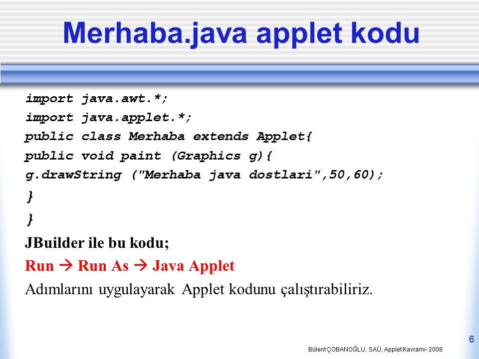 Bülent ÇOBANOĞLU, SAÜ, Applet Kavramı- 2008 6 Merhaba.java applet kodu import java.awt.*; import java.applet.*; public class Merhaba extends Applet{ p
