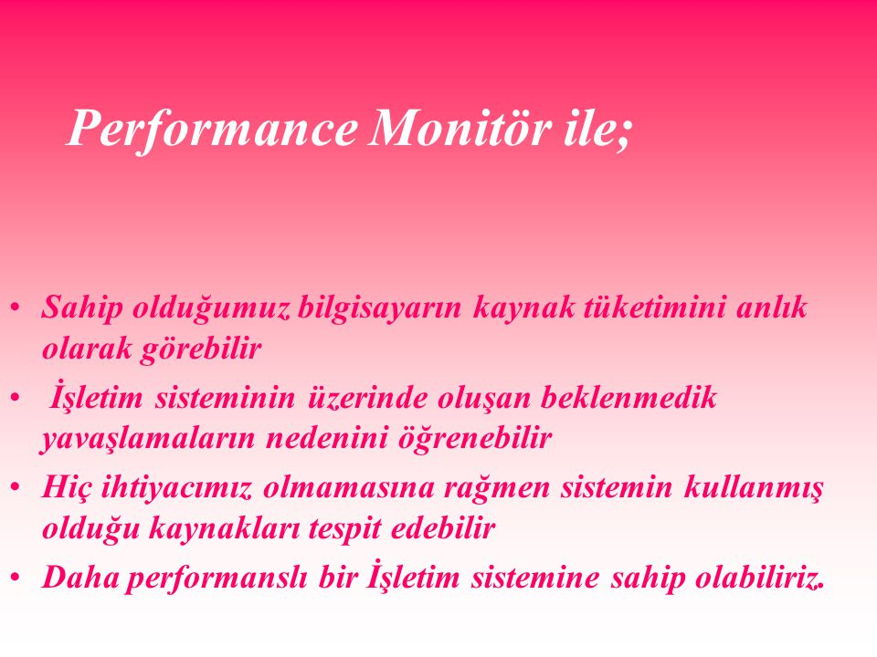 Performance Monitör ile; Sahip olduğumuz bilgisayarın kaynak tüketimini anlık olarak görebilir İşletim sisteminin üzerinde oluşan beklenmedik yavaşlamaların nedenini öğrenebilir Hiç ihtiyacımız olmamasına rağmen sistemin kullanmış olduğu kaynakları tespit edebilir Daha performanslı bir İşletim sistemine sahip olabiliriz.