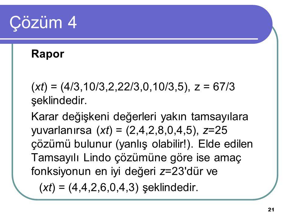 21 Çözüm 4 Rapor (xt) = (4/3,10/3,2,22/3,0,10/3,5), z = 67/3 şeklindedir. Karar değişkeni değerleri yakın tamsayılara yuvarlanırsa (xt) = (2,4,2,8,0,4