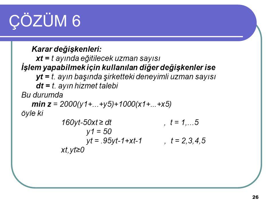 26 ÇÖZÜM 6 Karar değişkenleri: xt = t ayında eğitilecek uzman sayısı İşlem yapabilmek için kullanılan diğer değişkenler ise yt = t. ayın başında şirke