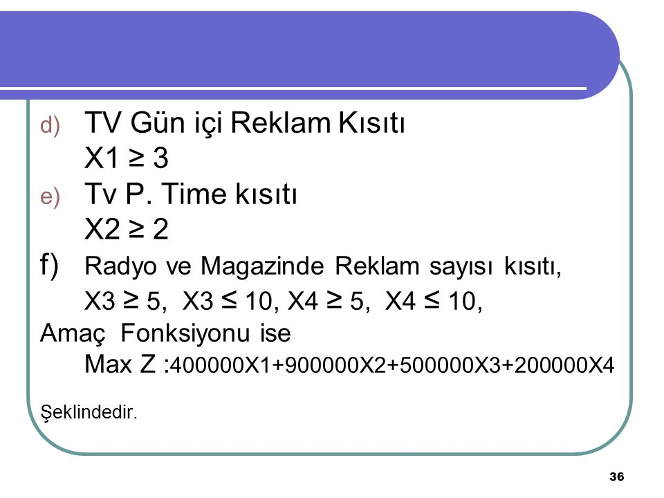 36 d) TV Gün içi Reklam Kısıtı X1 ≥ 3 e) Tv P. Time kısıtı X2 ≥ 2 f) Radyo ve Magazinde Reklam sayısı kısıtı, X3 ≥ 5, X3 ≤ 10, X4 ≥ 5, X4 ≤ 10, Amaç F