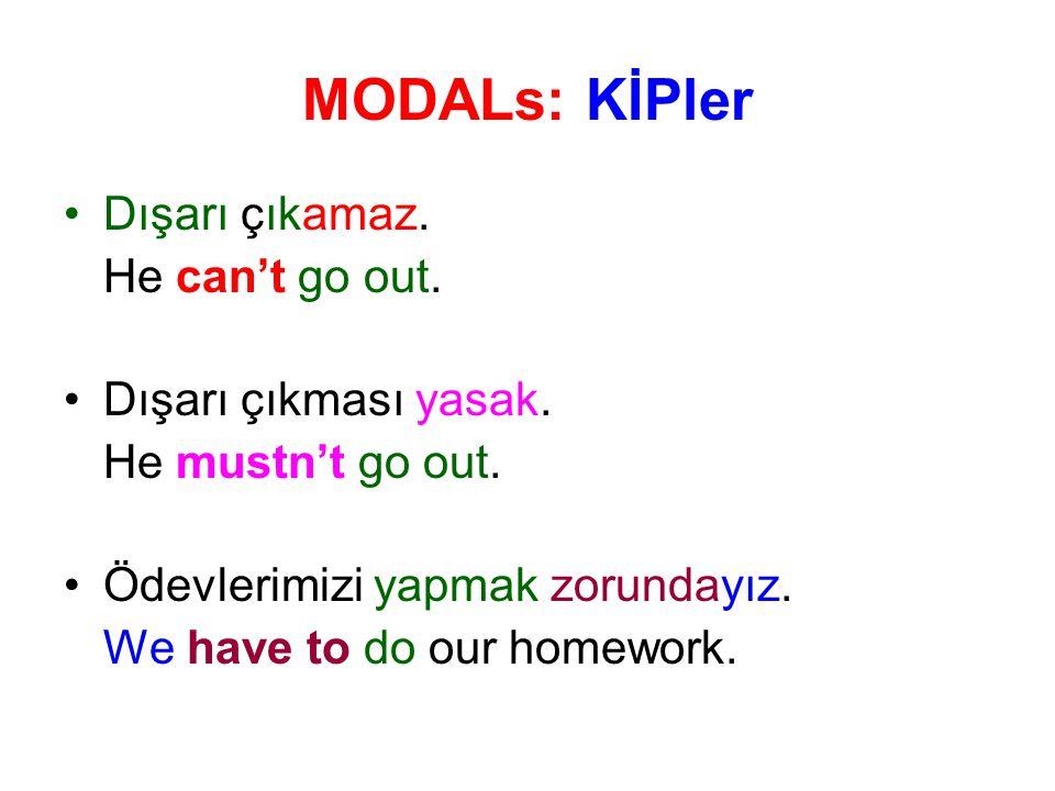 MODALs: KİPler Dışarı çıkamaz. He can't go out. Dışarı çıkması yasak. He mustn't go out. Ödevlerimizi yapmak zorundayız. We have to do our homework.