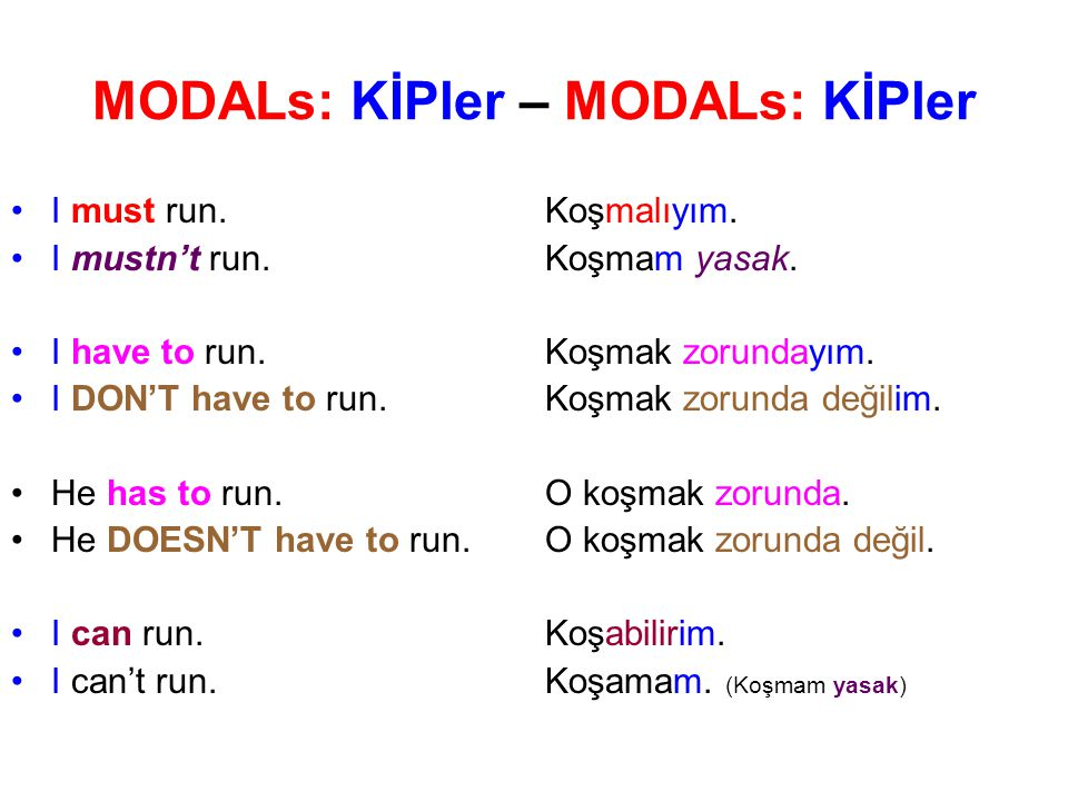 MODALs: KİPler – MODALs: KİPler I must run. Koşmalıyım. I mustn't run. Koşmam yasak. I have to run. Koşmak zorundayım. I DON'T have to run. Koşmak zor
