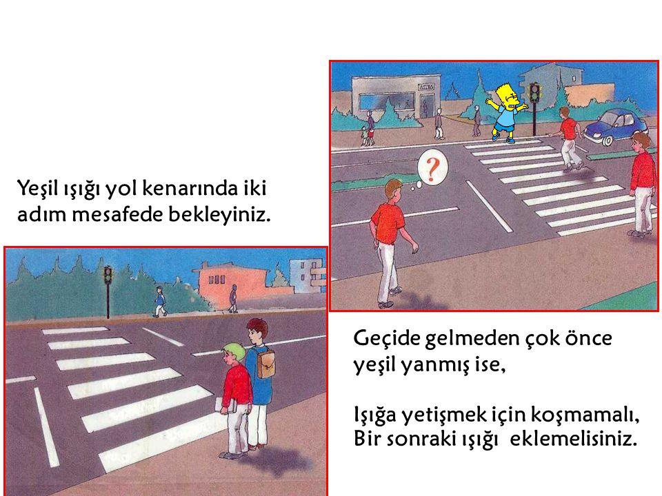 Yeşil ışığı yol kenarında iki adım mesafede bekleyiniz. Geçide gelmeden çok önce yeşil yanmış ise, Işığa yetişmek için koşmamalı, Bir sonraki ışığı ek