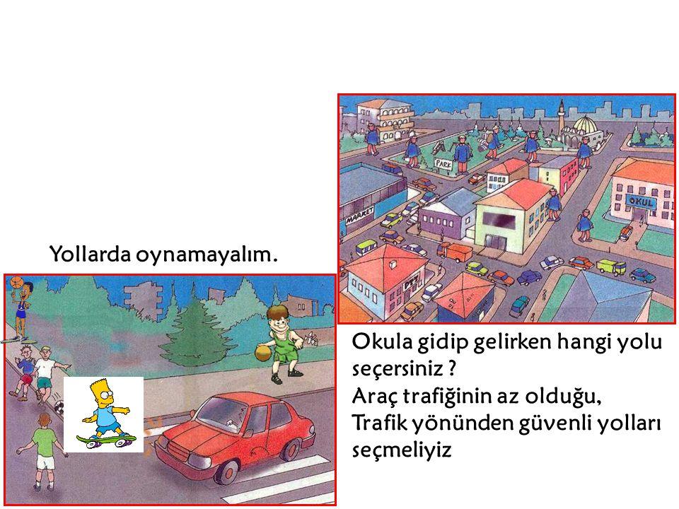 Okula gidip gelirken hangi yolu seçersiniz ? Araç trafiğinin az olduğu, Trafik yönünden güvenli yolları seçmeliyiz Yollarda oynamayalım.