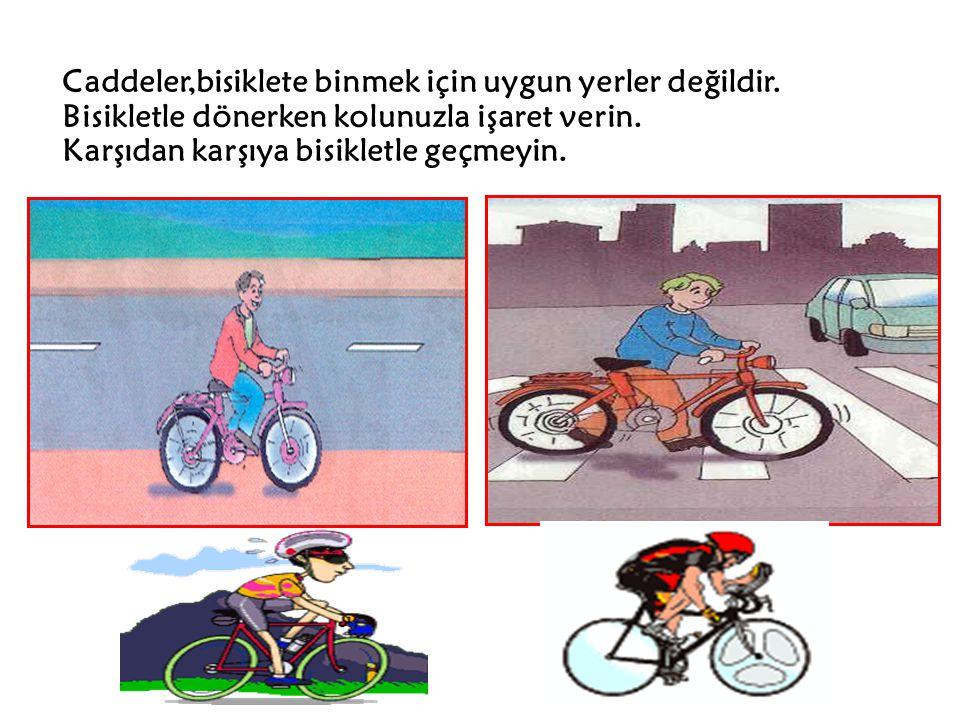 Caddeler,bisiklete binmek için uygun yerler değildir. Bisikletle dönerken kolunuzla işaret verin. Karşıdan karşıya bisikletle geçmeyin.