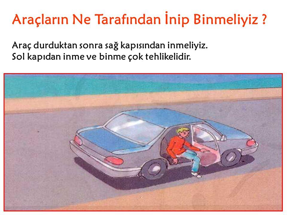 Araçların Ne Tarafından İnip Binmeliyiz ? Araç durduktan sonra sağ kapısından inmeliyiz. Sol kapıdan inme ve binme çok tehlikelidir.