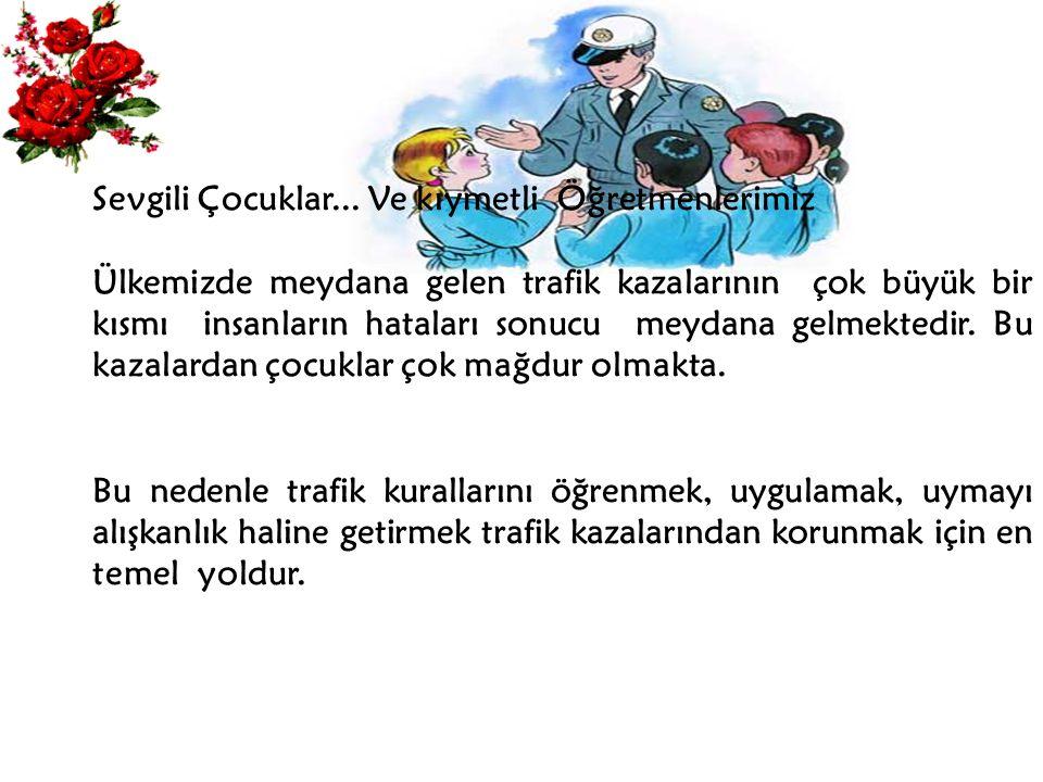 Sevgili Çocuklar... Ve kıymetli Öğretmenlerimiz Ülkemizde meydana gelen trafik kazalarının çok büyük bir kısmı insanların hataları sonucu meydana gelm