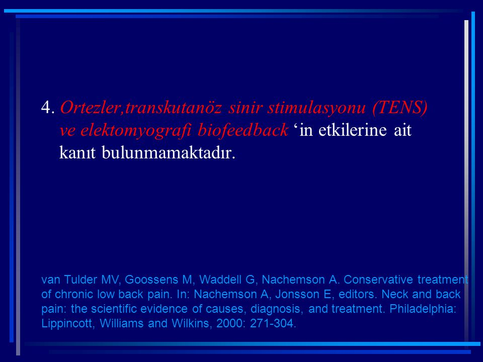 4. Ortezler,transkutanöz sinir stimulasyonu (TENS) ve elektomyografi biofeedback 'in etkilerine ait kanıt bulunmamaktadır. van Tulder MV, Goossens M,