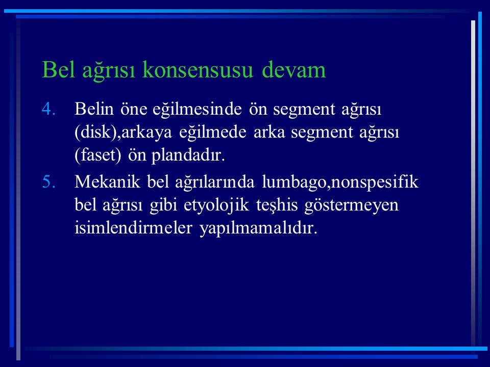 Bel ağrısı konsensusu devam 4.Belin öne eğilmesinde ön segment ağrısı (disk),arkaya eğilmede arka segment ağrısı (faset) ön plandadır. 5.Mekanik bel a