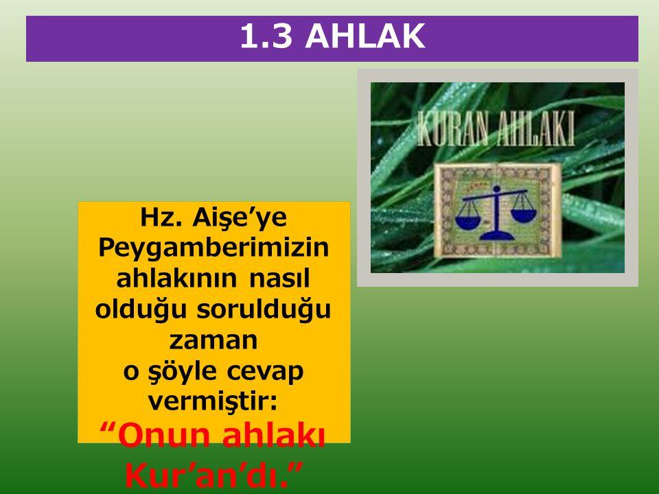 """1.3 AHLAK Hz. Aişe'ye Peygamberimizin ahlakının nasıl olduğu sorulduğu zaman o şöyle cevap vermiştir: """"Onun ahlakı Kur'an'dı."""""""