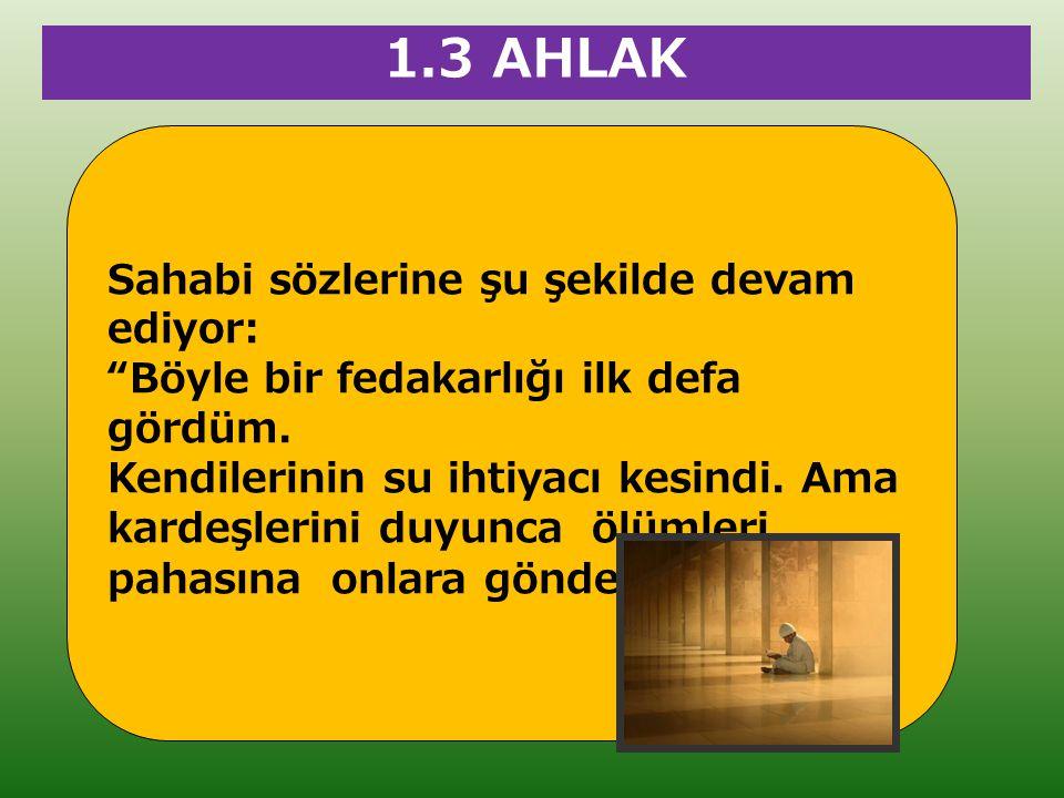 """1.3 AHLAK Sahabi sözlerine şu şekilde devam ediyor: """"Böyle bir fedakarlığı ilk defa gördüm. Kendilerinin su ihtiyacı kesindi. Ama kardeşlerini duyunca"""