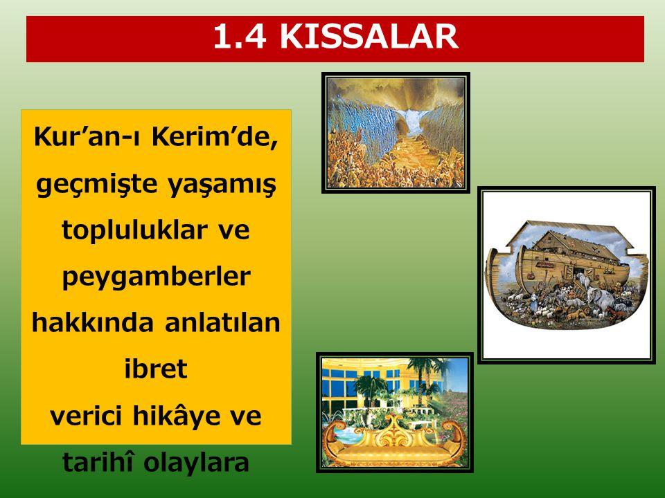 1.4 KISSALAR Kur'an-ı Kerim'de, geçmişte yaşamış topluluklar ve peygamberler hakkında anlatılan ibret verici hikâye ve tarihî olaylara KISSA denir.