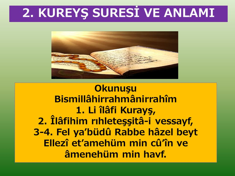 2. KUREYŞ SURESİ VE ANLAMI Okunuşu Bismillâhirrahmânirrahîm 1. Li îlâfi Kurayş, 2. Îlâfihim rıhleteşşitâ-i vessayf, 3-4. Fel ya'büdû Rabbe hâzel beyt
