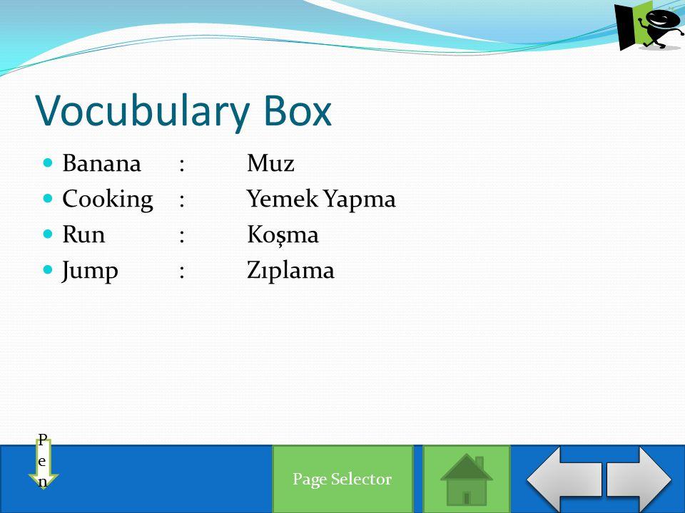 Vocubulary Box Banana :Muz Cooking:Yemek Yapma Run:Koşma Jump:Zıplama PenPen Page Selector