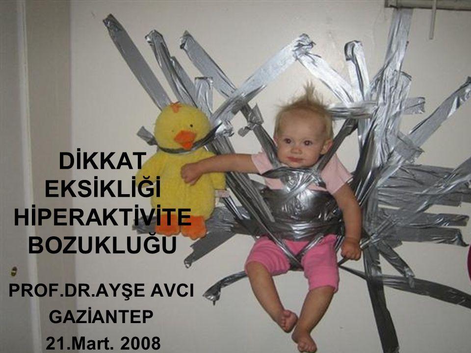DİKKAT EKSİKLİĞİ HİPERAKTİVİTE BOZUKLUĞU PROF.DR.AYŞE AVCI GAZİANTEP 21.Mart. 2008