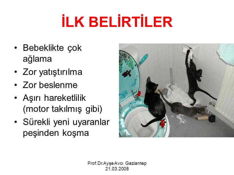 Prof.Dr.Ayşe Avcı Gaziantep 21.03.2008 İLK BELİRTİLER Bebeklikte çok ağlama Zor yatıştırılma Zor beslenme Aşırı hareketlilik (motor takılmış gibi) Sür