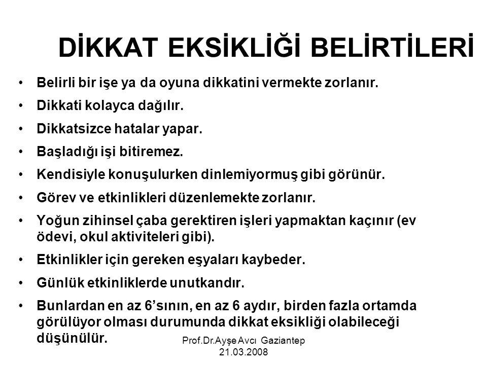 Prof.Dr.Ayşe Avcı Gaziantep 21.03.2008 DİKKAT EKSİKLİĞİ BELİRTİLERİ Belirli bir işe ya da oyuna dikkatini vermekte zorlanır. Dikkati kolayca dağılır.