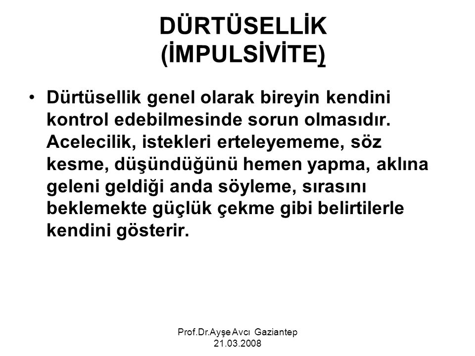 Prof.Dr.Ayşe Avcı Gaziantep 21.03.2008 DÜRTÜSELLİK (İMPULSİVİTE) Dürtüsellik genel olarak bireyin kendini kontrol edebilmesinde sorun olmasıdır. Acele