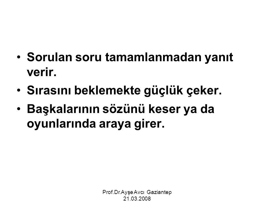 Prof.Dr.Ayşe Avcı Gaziantep 21.03.2008 Sorulan soru tamamlanmadan yanıt verir. Sırasını beklemekte güçlük çeker. Başkalarının sözünü keser ya da oyunl
