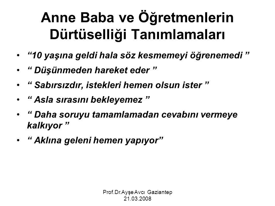 """Prof.Dr.Ayşe Avcı Gaziantep 21.03.2008 Anne Baba ve Öğretmenlerin Dürtüselliği Tanımlamaları """"10 yaşına geldi hala söz kesmemeyi öğrenemedi """" """" Düşünm"""