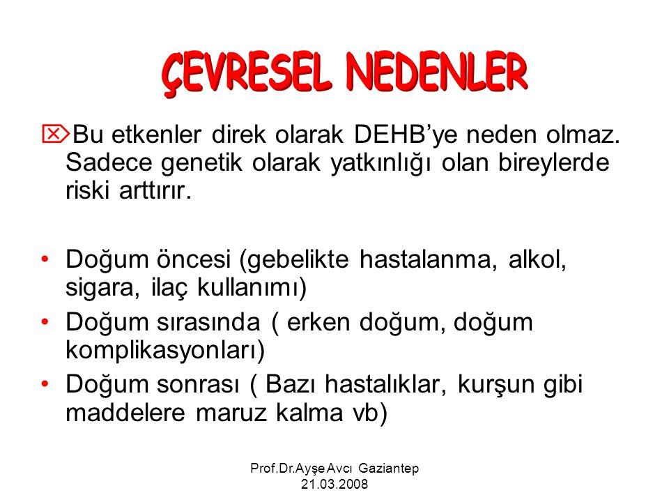 Prof.Dr.Ayşe Avcı Gaziantep 21.03.2008  Bu etkenler direk olarak DEHB'ye neden olmaz. Sadece genetik olarak yatkınlığı olan bireylerde riski arttırır