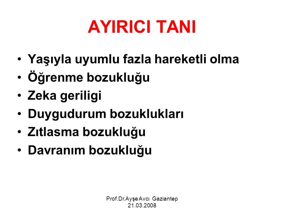Prof.Dr.Ayşe Avcı Gaziantep 21.03.2008 AYIRICI TANI Yaşıyla uyumlu fazla hareketli olma Öğrenme bozukluğu Zeka geriligi Duygudurum bozuklukları Zıtlas