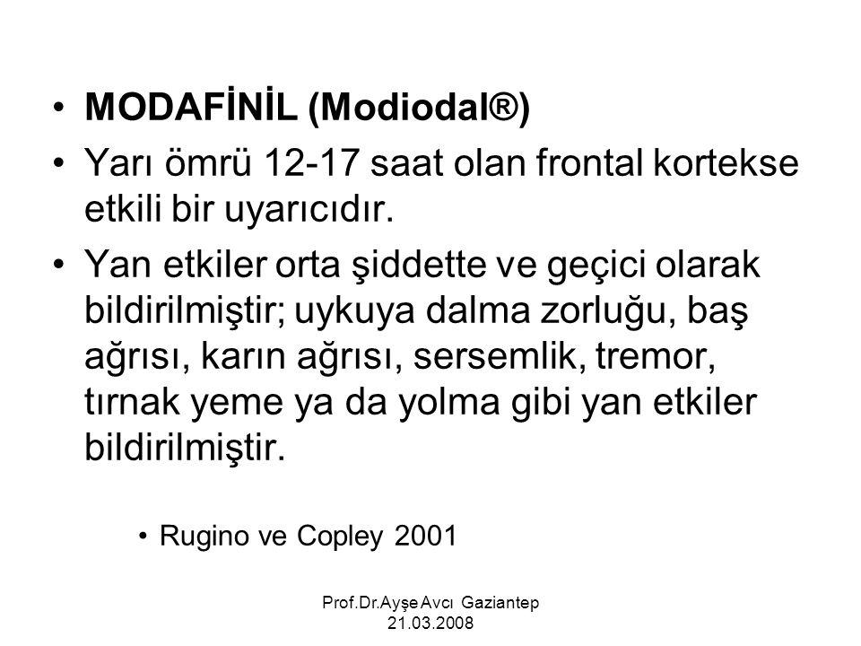 Prof.Dr.Ayşe Avcı Gaziantep 21.03.2008 MODAFİNİL (Modiodal®) Yarı ömrü 12-17 saat olan frontal kortekse etkili bir uyarıcıdır. Yan etkiler orta şiddet