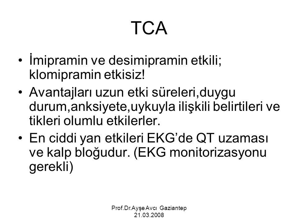 Prof.Dr.Ayşe Avcı Gaziantep 21.03.2008 TCA İmipramin ve desimipramin etkili; klomipramin etkisiz! Avantajları uzun etki süreleri,duygu durum,anksiyete