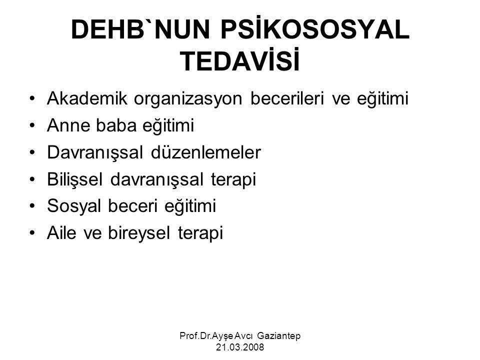 Prof.Dr.Ayşe Avcı Gaziantep 21.03.2008 DEHB`NUN PSİKOSOSYAL TEDAVİSİ Akademik organizasyon becerileri ve eğitimi Anne baba eğitimi Davranışsal düzenle