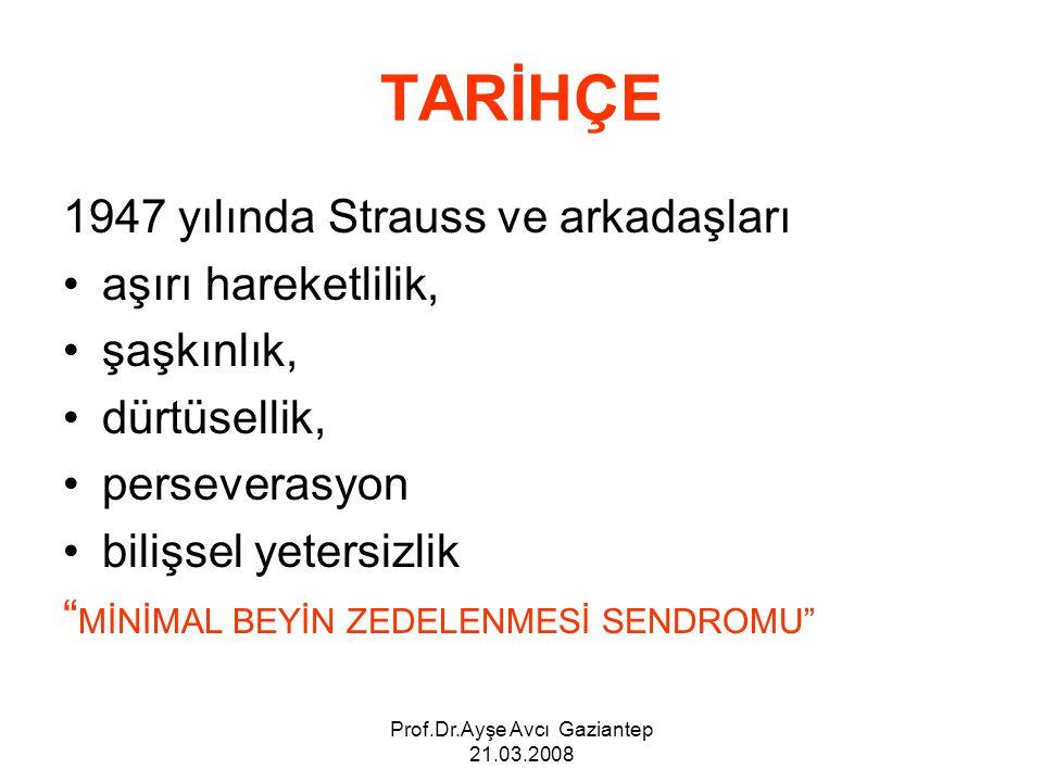 Prof.Dr.Ayşe Avcı Gaziantep 21.03.2008 TARİHÇE 1947 yılında Strauss ve arkadaşları aşırı hareketlilik, şaşkınlık, dürtüsellik, perseverasyon bilişsel