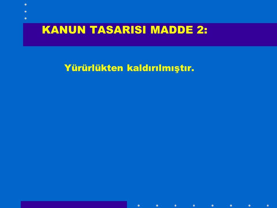 KANUN TASARISI MADDE 2: Yürürlükten kaldırılmıştır.