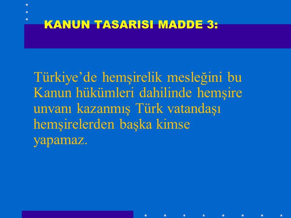 KANUN TASARISI MADDE 3: Türkiye'de hemşirelik mesleğini bu Kanun hükümleri dahilinde hemşire unvanı kazanmış Türk vatandaşı hemşirelerden başka kimse